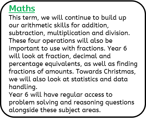 Maths: This term, we will continue to build up our arithmetic skills for addition, subtraction, multiplication and division. These four operations will also be important to use with fractions. Year 6 will look at fraction, decimal and percentage equivalents, as well as finding fractions of amounts. Towards Christmas, we will also look at statistics and data handling. Year 6 will have regular access to problem solving and reasoning questions alongside these subject areas.