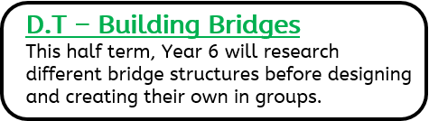 D.T – Building Bridges: This half term, Year 6 will research different bridge structures before designing and creating their own in groups.