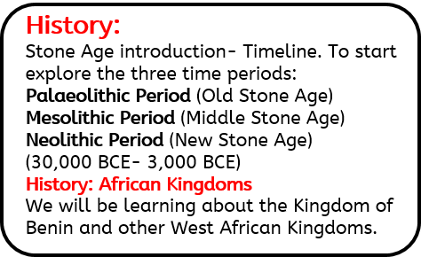History: Stone Age introduction- Timeline. To start explore the three time periods: Palaeolithic Period (Old Stone Age) Mesolithic Period (Middle Stone Age) Neolithic Period (New Stone Age) (30,000 BCE- 3,000 BCE) History: African Kingdoms We will be learning about the Kingdom of Benin and other West African Kingdoms.