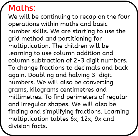Maths: We will be continuing to recap on the four operations within maths and basic number skills. We are starting to use the grid method and partitioning for multiplication. The children will be learning to use column addition and column subtraction of 2-3 digit numbers. To change fractions to decimals and back again. Doubling and halving 3-digit numbers. We will also be converting grams, kilograms centimetres and millimetres. To find perimeters of regular and irregular shapes. We will also be finding and simplifying fractions. Learning multiplication tables 6x, 12x, 9x and division facts.