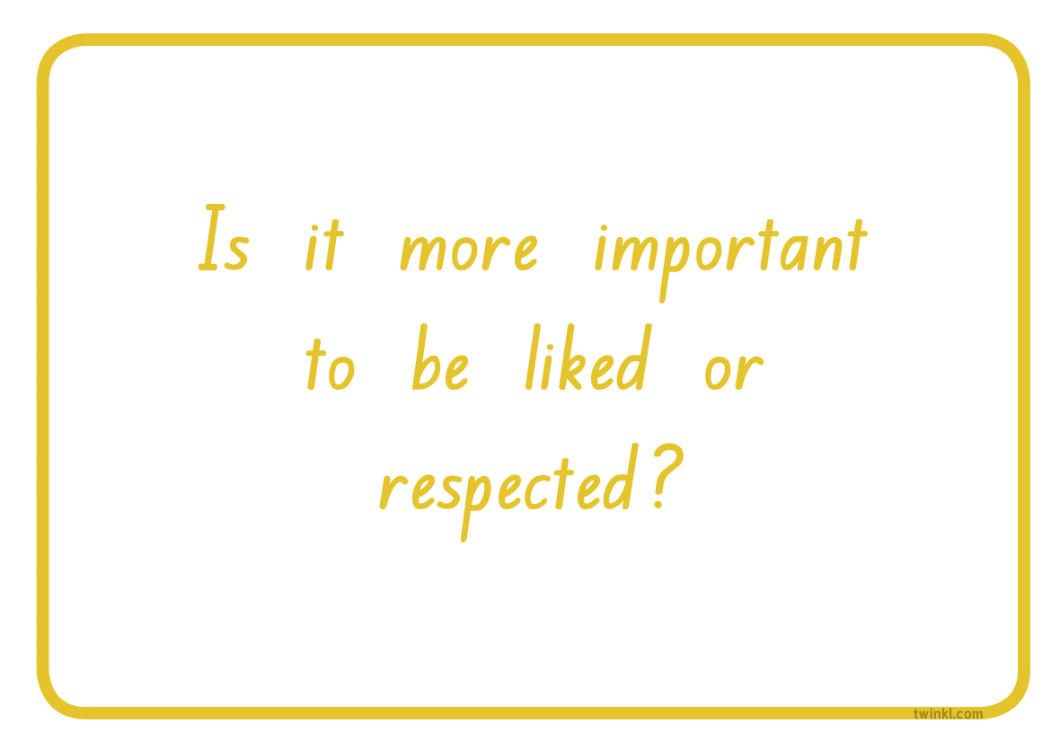 Is it more important to be liked or respected?