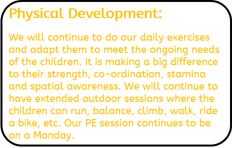 Physical Development: We will continue to do our daily exercises and adapt them to meet the ongoing needs of the children. It is making a big difference to their strength, co-ordination, stamina and spatial awareness. We will continue to have extended outdoor sessions where the children can run, balance, climb, walk, ride a bike, etc. Our PE session continues to be on a Monday.