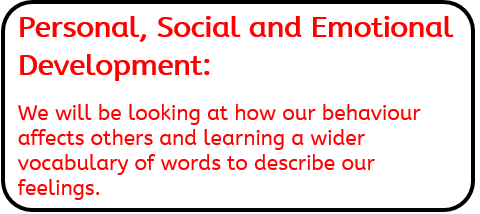 Personal, Social and Emotional Development: We will be looking at how our behaviour affects others and learning a wider vocabulary of words to describe our feelings.