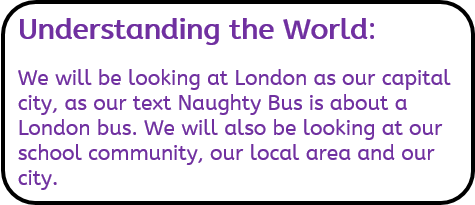 Understanding the World: We will be looking at London as our capital city, as our text Naughty Bus is about a London bus. We will also be looking at our school community, our local area and our city.